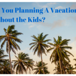 Are You Planning A Vacation Without the Kids?