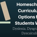 Homeschool Curriculum Options for Students with Dyslexia, Dysgraphia and Dyscalculia