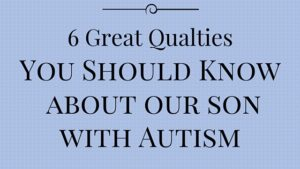 6 Great Qualities  Our Son  With Autism Has