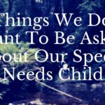 8 Things We Don't Want To Be Asked  About Our Special Needs Child