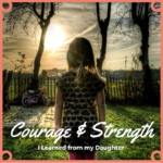 My Daughter Has Taught Me Courage and Great Strength