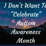 "I Don't Want To ""Celebrate"". Autism Awareness Month."