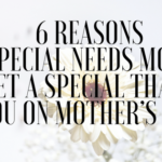 6 Reasons Why Special Needs Moms Get A Special Thank You on Mother's Day
