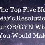 The Top Five New Year's Resolutions Your OB/GYN Wishes You Would Make