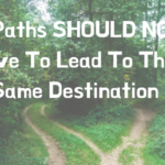 All Paths SHOULD NOT Have To Lead To The Same Destination